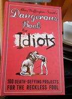Dangerous Book for Idiots: 100 Death-Defying Projects for the Reckless Fool