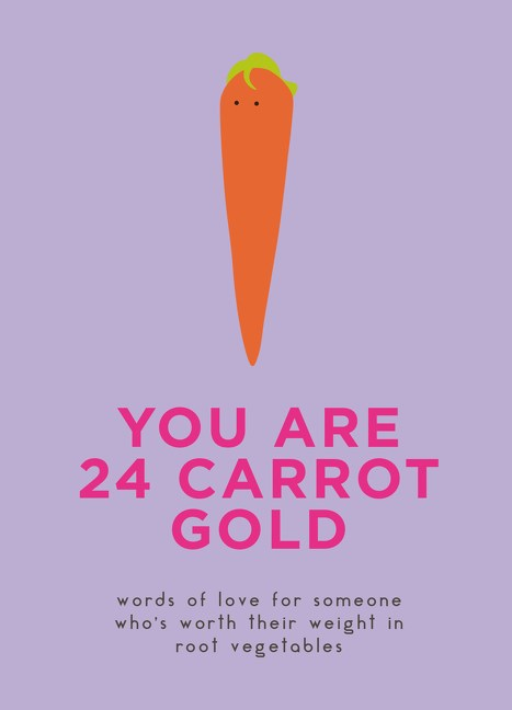 You Are 24 Carrot Gold: Words of Love for Someone Who's Worth Their Weight in Root Vegetables