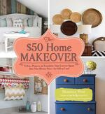 $50 Home Makeover: 75 Easy Projects to Transform Your Current Space into Your Dream Place
