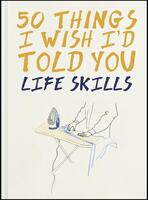 50 Things I Wish I'd Told You: Life Skills
