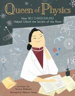 Queen of Physics: How Wu Chien Shiung Helped Unlock the Secrets of the Atom
