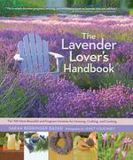 The Lavender Lover's Handbook : The 100 Most Beautiful and Fragrant Varieties for Growing, Crafting, and Cooking