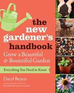 The New Gardener's Handbook : Everything You Need to Know to Grow a Beautiful and Bountiful Garden