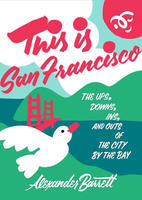 This is San Francisco: The Ups, Downs, Ins, and Outs of the City by the Bay