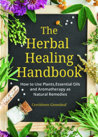 The Herbal Healing Handbook: How to Use Plants, Essential Oils and Aromatherapy as Natural Remedies