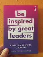 A Practical Guide to Leadership: Be Inspired by Great Leaders