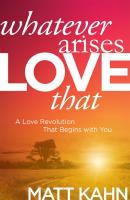 Whatever Arises LOVE That: A Love Revolution that Begins with You