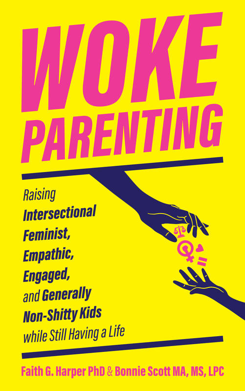 Woke Parenting: Raising Intersectional Feminist, Empathic, Engaged, and Generally Non-Shitty Kids
