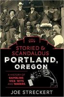 Storied & Scandalous Portland, Oregon: A History of Gambling, Vice, Wits, and Wagers