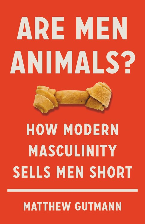Are Men Animals? : How Modern Masculinity Sells Men Short