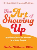 Art of Showing Up: How to Be There for Yourself and Your People