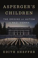 Asperger's Children: The Origins of Autism in Nazi Vienna