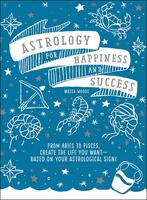 Astrology for Happiness and Success: From Aries to Pisces, Create the Life You Want—Based on Your Astrological Sign!