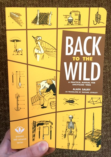 Back to the Wild: A Practical Manual for Uncivilized Times by Alain Saury
