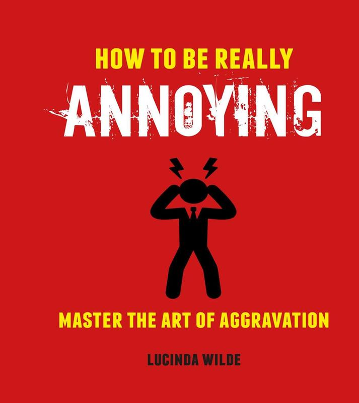 How to Be Really Annoying: Master the Art of Aggravation