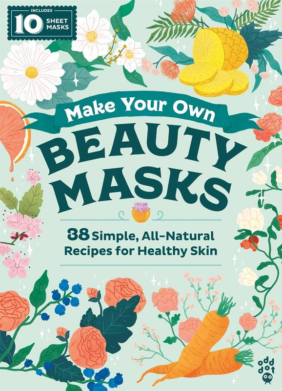 Make Your Own Beauty Masks: 38 Simple, All-Natural Recipes for Healthy Skin