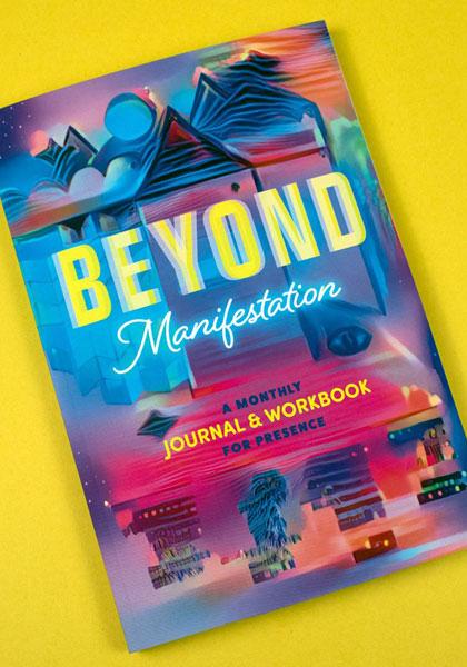 Beyond Manifestation: A Monthly Journal & Workbook for Presence