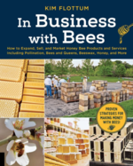 In Business with Bees: How to Expand, Sell, and Market Honeybee Products and Services Including Pollination, Bees and Queens, Beeswax, Honey, and More