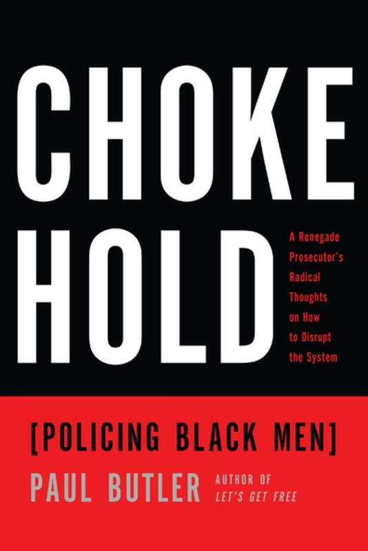 Chokehold (Policing Black Men): A Renegade Prosecutor's Radical Thoughts on How to Disrupt the System