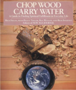 Chop Wood Carry Water: A Guide to Finding Spiritual Fulfillment in Everyday Life