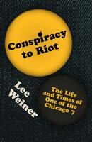 Conspiracy to Riot: The Life and Times of One of the Chicago 7