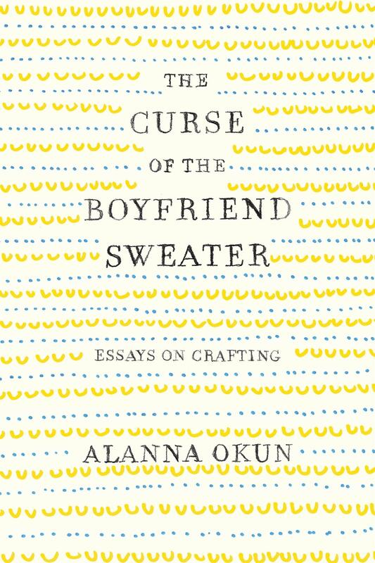 The Curse of the Boyfriend Sweater: Essays on Crafting blowup
