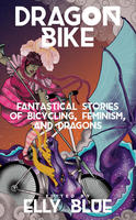 Dragon Bike: Fantastical Stories of Bicycling, Feminism, & Dragons