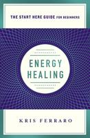 Energy Healing: Simple and Effective Practices to Become Your Own Healer (A Start Here Guide)