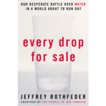 Every Drop for Sale: Our Desperate Battle over Water in a World about to Run Out