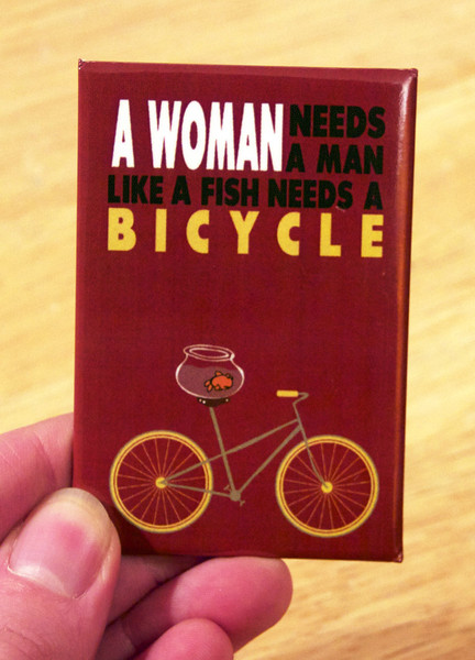 woman needs a man like a fish needs a bicycle magnet