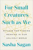 For Small Creatures Such as We Rituals for Finding Meaning in Our Unlikely World