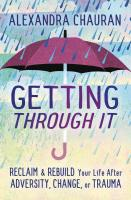 Getting Through It: Reclaim & Rebuild Your Life After Adversity, Change, or Trauma