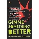 Gimme Something Better: The Profound, Progressive, and Occasionally Pointless History of Bay Area Punk, from Dead Kennedys to Green Day