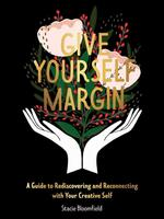 Give Yourself Margin: A Guide to Rediscovering and Reconnecting with Your Creative Self