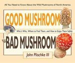 Good Mushroom, Bad Mushroom: Who's Who, Where to Find Them, and How to Enjoy Them Safely