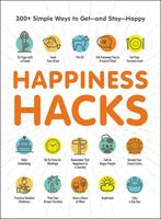 Happiness Hacks: 300+ Simple Ways to Get - and Stay - Happy