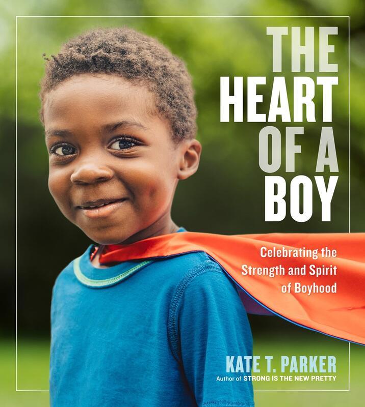 The Heart of a Boy: Celebrating the Strength & Spirit of Boyhood