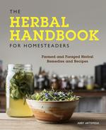The Herbal Handbook for Homesteaders: Farmed and Foraged Herbal Remedies and Recipes