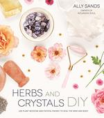 Herbs and Crystals DIY: Use Plant Medicine and Crystal Energy to Heal the Mind and Body