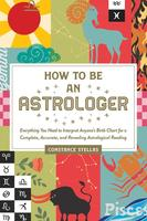 How to Be an Astrologer: Everything You Need to Interpret Anyone's Birth Chart for a Complete, Accurate, and Revealing Astrological Reading