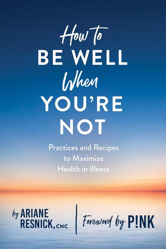 How to Be Well When You're Not: Practices and Recipes to Maximize Health in Illness