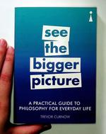 Practical Guide to Philosophy for Everyday Life: See the Bigger Picture