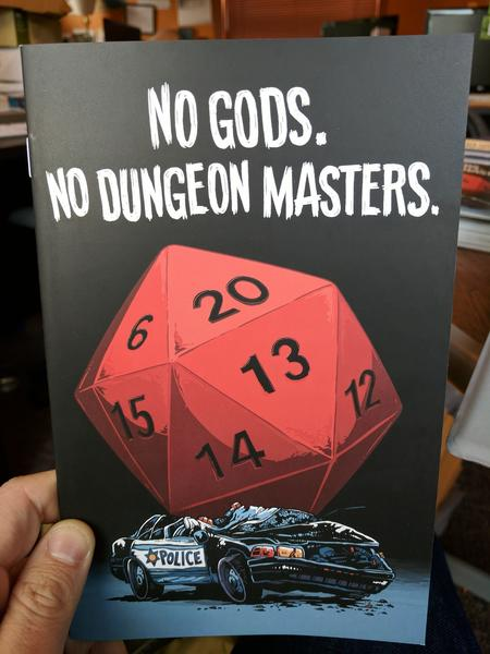 No Gods. No Dungeon Masters. by Io, Andy Warner, Hannah Fisher and Rachel Dukes (an illustration of a giant 20-sided die, 20 facing up, sitting on a smashed police car. It's pretty rad.)