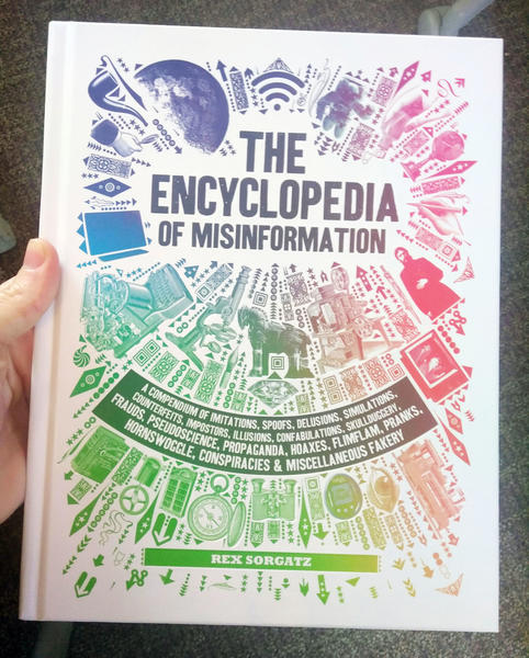 The Encyclopedia of Misinformation: A Compendium of Imitations, Spoofs, Delusions, Simulations, Counterfeits, Impostors, Illusions, Confabulations, ... Conspiracies & Miscellaneous Fakery