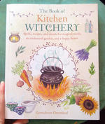 The Book of Kitchen Witchery: Spells, recipes, and rituals for magical meals, an enchanted garden, and a happy home