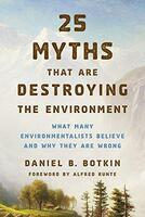 25 Myths That Are Destroying the Environment: What Many Environmentalists Believe and Why They Are Wrong