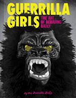 Guerrilla Girls: The Art of Behaving Badly
