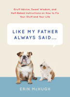 Like My Father Always Said...: Gruff Advice, Sweet Wisdom, and Half-Baked Instructions on How to Fix Stuff and Your Life