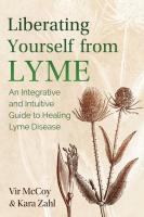 Liberating Yourself from Lyme: An Integrative and Intuitive Guide to Healing Lyme Disease (2nd Edition)