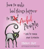 How to Make Bad Things Happen to Awful People: Spells for Revenge, Power & Protection (Stop a Gossip, Repel a Creep, Turn the Tables . . . and More)